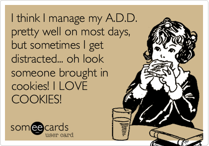 I think I manage my A.D.D. pretty well on most days, but sometimes I get distracted... oh look someone brought in cookies! I LOVE COOKIES!
