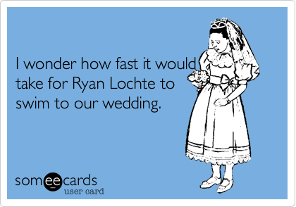 I wonder how fast it would take for Ryan Lochte to swim to our wedding.