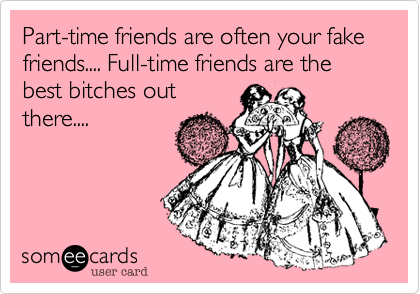 Part-time friends are often your fake friends.... Full-time friends are the best bitches out there....