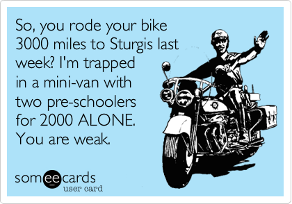 So, you rode your bike 3000 miles to Sturgis last week? I'm trapped in a mini-van with two pre-schoolers for 2000 ALONE. You are weak.