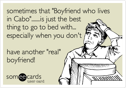 "sometimes that ""Boyfriend who lives in Cabo"".......is just the best thing to go to bed with... especially when you don't  have another ""real"" boyfriend!"