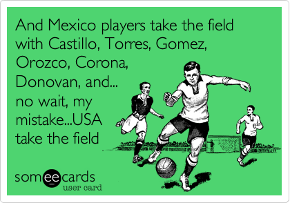 And Mexico players take the field with Castillo, Torres, Gomez, Orozco, Corona, Donovan, and... no wait, my mistake...USA take the field