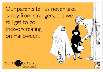 Our parents tell us never take candy from strangers, but we still get to go trick-or-treating on Halloween.