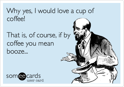 Why yes, I would love a cup of coffee!  That is, of course, if by coffee you mean booze...