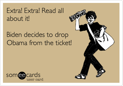 Extra! Extra! Read all about it!  Biden decides to drop Obama from the ticket!