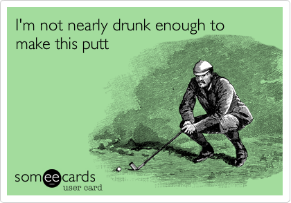 I'm not nearly drunk enough to make this putt