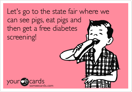 Let's go to the state fair where we can see pigs, eat pigs and then get a free diabetes screening!