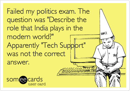 "Failed my politics exam. The question was ""Describe the role that India plays in the modern world?"" Apparently ""Tech Support"" was not the correct  answer."