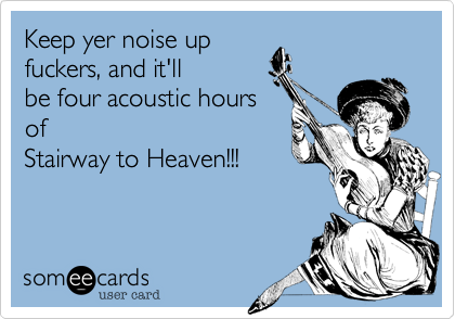 Keep yer noise up  fuckers, and it'll be four acoustic hours of Stairway to Heaven!!!