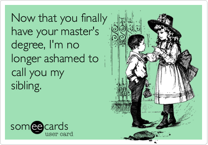 Now that you finally  have your master's degree, I'm no longer ashamed to  call you my sibling.