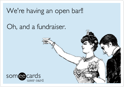 We're having an open bar!!    Oh, and a fundraiser.