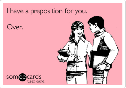 I have a preposition for you.      Over.