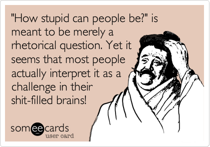 """How stupid can people be?"" is meant to be merely a rhetorical question. Yet it seems that most people actually interpret it as a challenge in their shit-filled brains!"