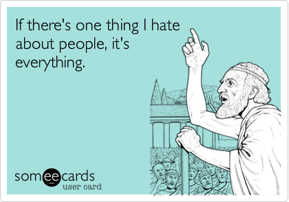 If there's one thing I hate about people, it's everything.