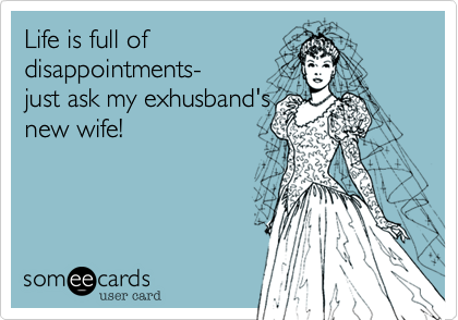 Life is full of disappointments- just ask my exhusband's new wife!