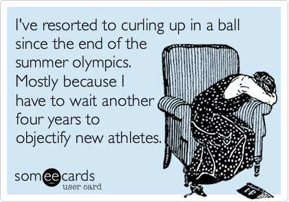 I've resorted to curling up in a ball since the end of the summer olympics. Mostly because I have to wait another four years to objectify new athletes.