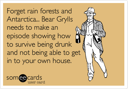 Forget rain forests and  Antarctica... Bear Grylls needs to make an episode showing how to survive being drunk and not being able to get in to your own house.