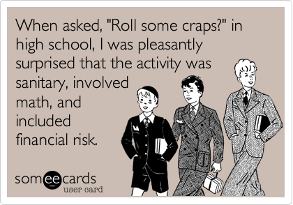 "When asked, ""Roll some craps?"" in high school, I was pleasantly surprised that the activity was sanitary, involved math, and included financial risk."