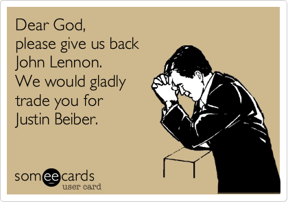 Dear God, please give us back John Lennon. We would gladly  trade you for Justin Beiber.