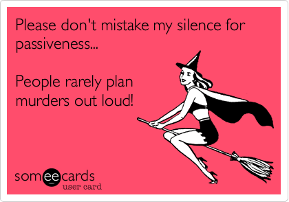 Please don't mistake my silence for passiveness...  People rarely plan murders out loud!