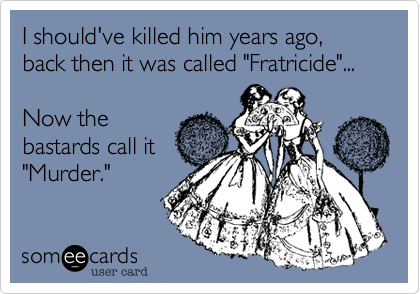 "I should've killed him years ago, back then it was called ""Fratricide""...  Now the bastards call it ""Murder."""