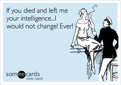 If you died and left me your intelligence...I would not change! Ever!