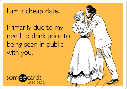 I am a cheap date...   Primarily due to my need to drink prior to being seen in public with you.