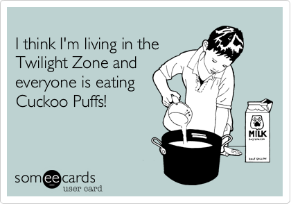 I think I'm living in the Twilight Zone and everyone is eating Cuckoo Puffs!
