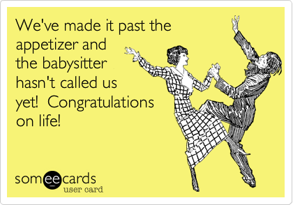 We've made it past the appetizer and the babysitter hasn't called us yet!  Congratulations on life!