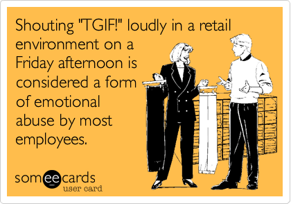 "Shouting ""TGIF!"" loudly in a retail environment on a Friday afternoon is considered a form of emotional abuse by most employees."