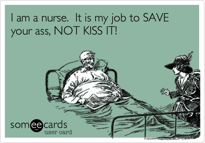 I am a nurse.  It is my job to SAVE your ass, NOT KISS IT!