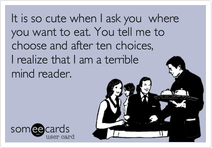 It is so cute when I ask you  where you want to eat. You tell me to choose and after ten choices,  I realize that I am a terrible  mind reader.