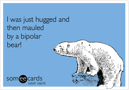 I was just hugged and  then mauled by a bipolar  bear!
