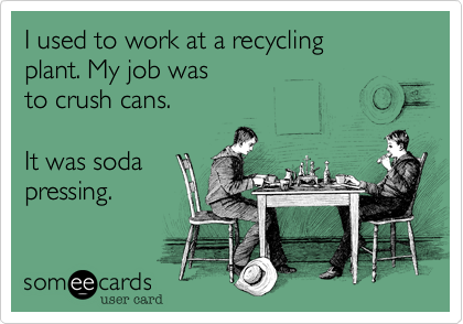 I used to work at a recycling plant. My job was to crush cans.  It was soda pressing.