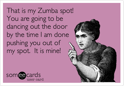 That is my Zumba spot! You are going to be dancing out the door by the time I am done pushing you out of my spot.  It is mine!