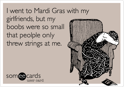 I went to Mardi Gras with my girlfriends, but my boobs were so small that peolple only  threw strings at me.