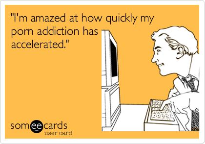 """I'm amazed at how quickly my porn addiction has accelerated."""