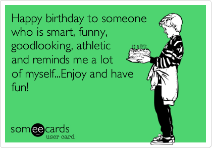 Happy birthday to someone who is smart, funny, goodlooking, athletic and reminds me a lot of myself...Enjoy and have fun!