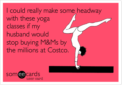 I could really make some headway with these yoga classes if my husband would stop buying M&Ms by the millions at Costco.