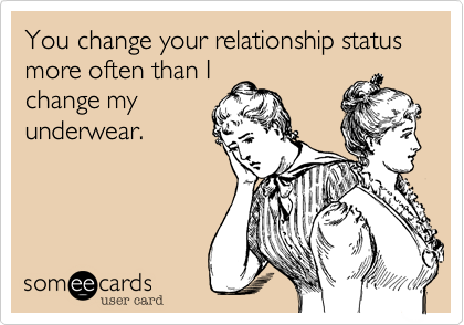 You change your relationship status more often than I change my underwear.