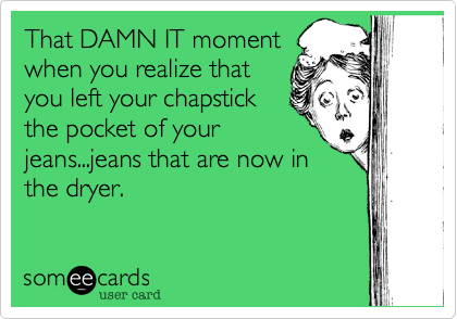 That DAMN IT moment when you realize that you left your chapstick the pocket of your jeans...jeans that are now in the dryer.