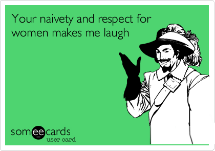 Your naivety and respect for women makes me laugh