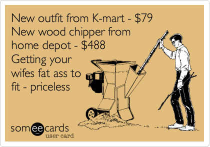 New outfit from K-mart - %2479 New wood chipper from home depot - %24488 Getting your  wifes fat ass to fit - priceless