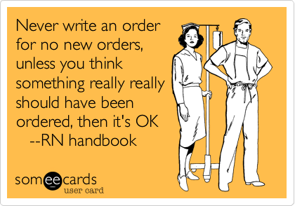 Never write an order for no new orders, unless you think something really really should have been ordered, then it's OK    --RN handbook