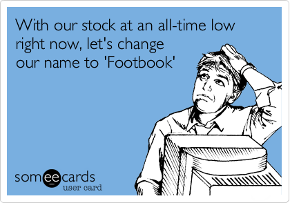 With our stock at an all-time low right now, let's change our name to 'Footbook'