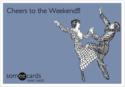 Cheers to the Weekend!!!