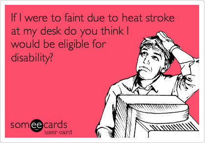 If I were to faint due to heat stroke at my desk do you think I would be eligible for disability?