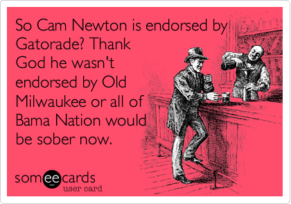 So Cam Newton is endorsed by Gatorade? Thank God he wasn't endorsed by Old Milwaukee or all of Bama Nation would be sober now.