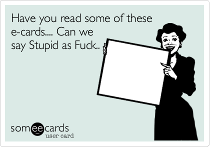 Have you read some of these e-cards.... Can we say Stupid as Fuck..