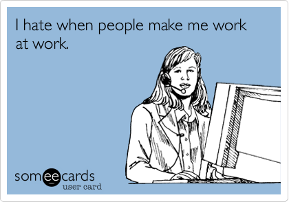 I Hate When People Make Me Work At Work. | Workplace Ecard